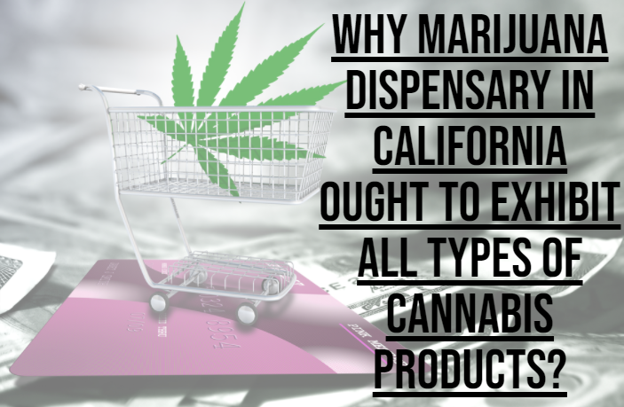 Why Marijuana Dispensary in California Ought to Exhibit all Types of Cannabis Products?